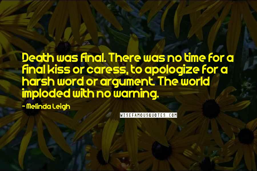 Melinda Leigh quotes: Death was final. There was no time for a final kiss or caress, to apologize for a harsh word or argument. The world imploded with no warning.