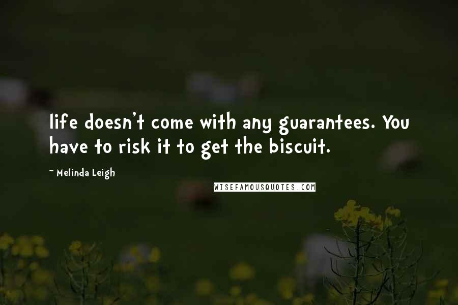 Melinda Leigh quotes: life doesn't come with any guarantees. You have to risk it to get the biscuit.