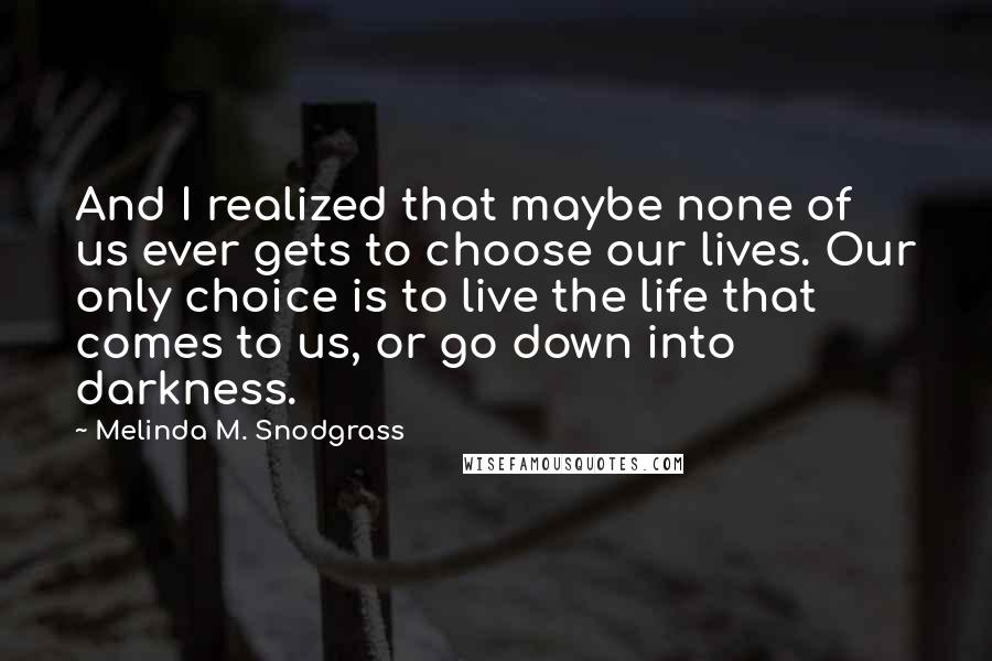 Melinda M. Snodgrass quotes: And I realized that maybe none of us ever gets to choose our lives. Our only choice is to live the life that comes to us, or go down into