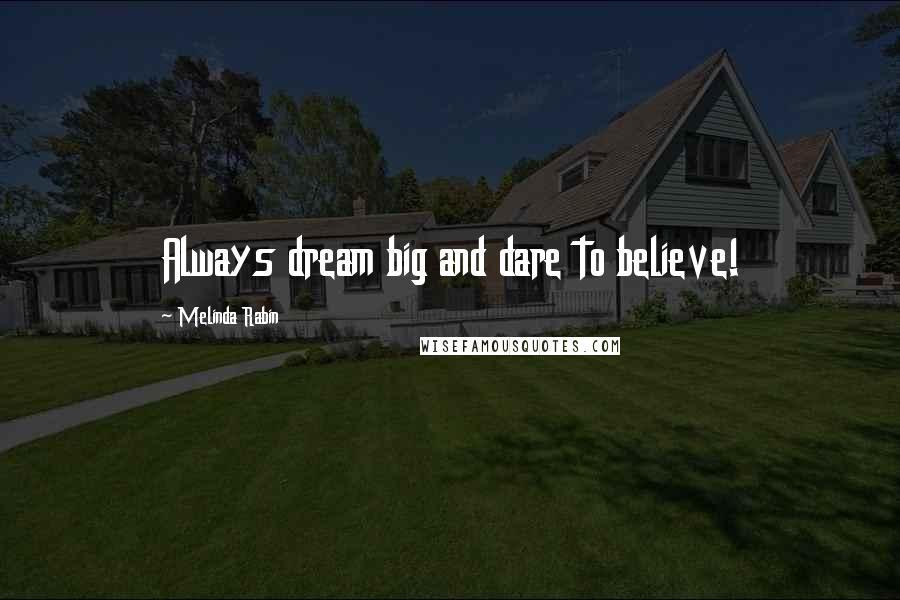 Melinda Rabin quotes: Always dream big and dare to believe!