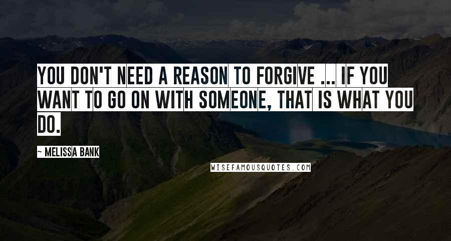 Melissa Bank quotes: You don't need a reason to forgive ... If you want to go on with someone, that is what you do.