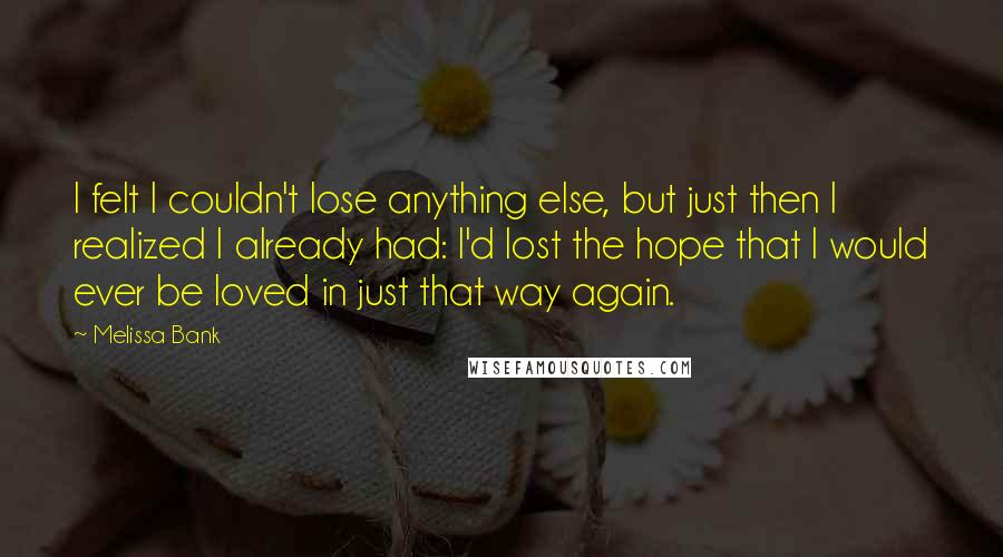 Melissa Bank quotes: I felt I couldn't lose anything else, but just then I realized I already had: I'd lost the hope that I would ever be loved in just that way again.