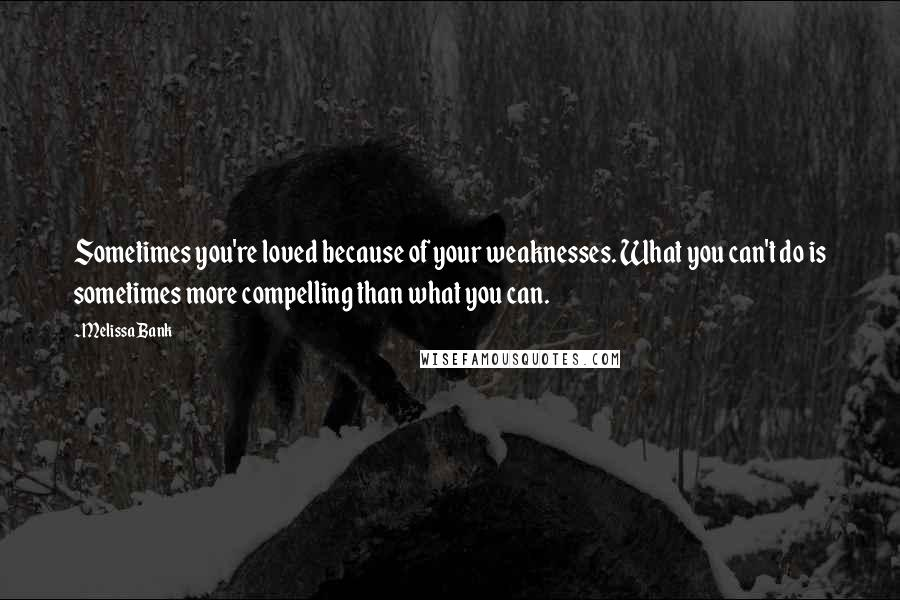 Melissa Bank quotes: Sometimes you're loved because of your weaknesses. What you can't do is sometimes more compelling than what you can.