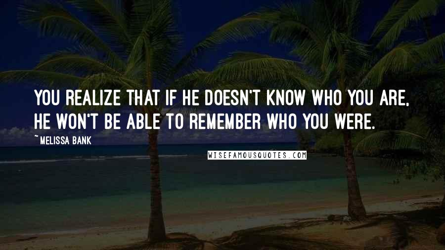 Melissa Bank quotes: You realize that if he doesn't know who you are, he won't be able to remember who you were.