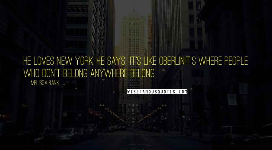 Melissa Bank quotes: He loves New York, he says. 'It's like Oberlinit's where people who don't belong anywhere belong.