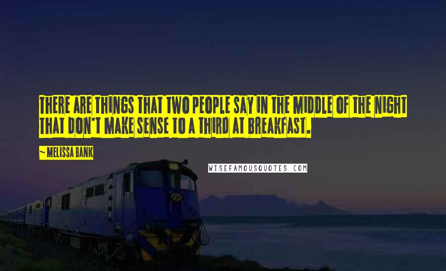 Melissa Bank quotes: There are things that two people say in the middle of the night That don't make sense to a third at breakfast.