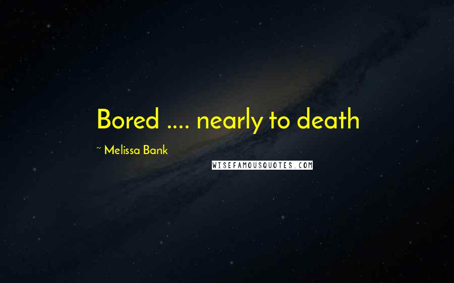 Melissa Bank quotes: Bored .... nearly to death