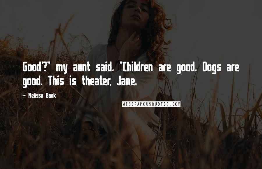 """Melissa Bank quotes: Good'?"""" my aunt said. """"Children are good. Dogs are good. This is theater, Jane."""