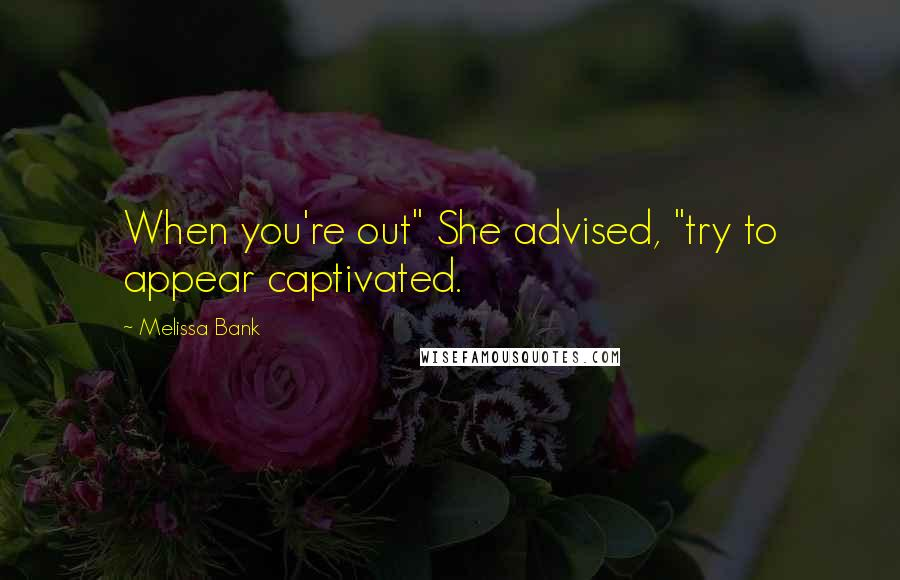 """Melissa Bank quotes: When you're out"""" She advised, """"try to appear captivated."""