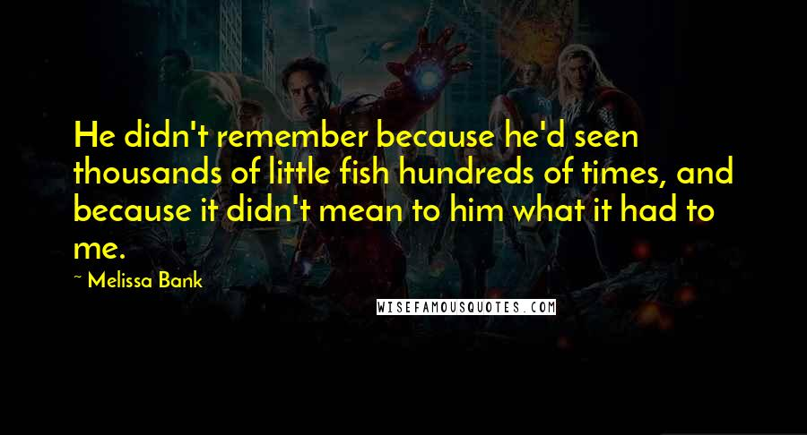 Melissa Bank quotes: He didn't remember because he'd seen thousands of little fish hundreds of times, and because it didn't mean to him what it had to me.