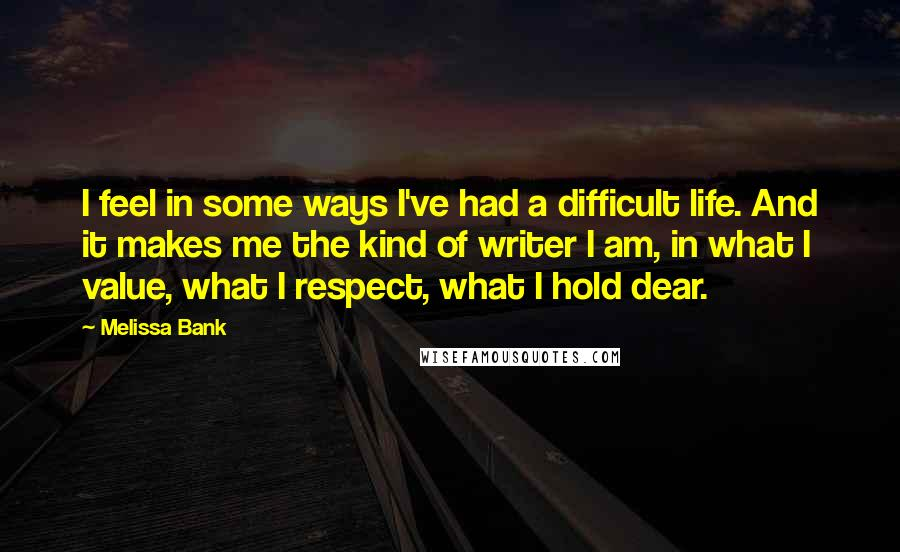 Melissa Bank quotes: I feel in some ways I've had a difficult life. And it makes me the kind of writer I am, in what I value, what I respect, what I hold