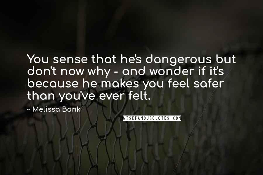 Melissa Bank quotes: You sense that he's dangerous but don't now why - and wonder if it's because he makes you feel safer than you've ever felt.