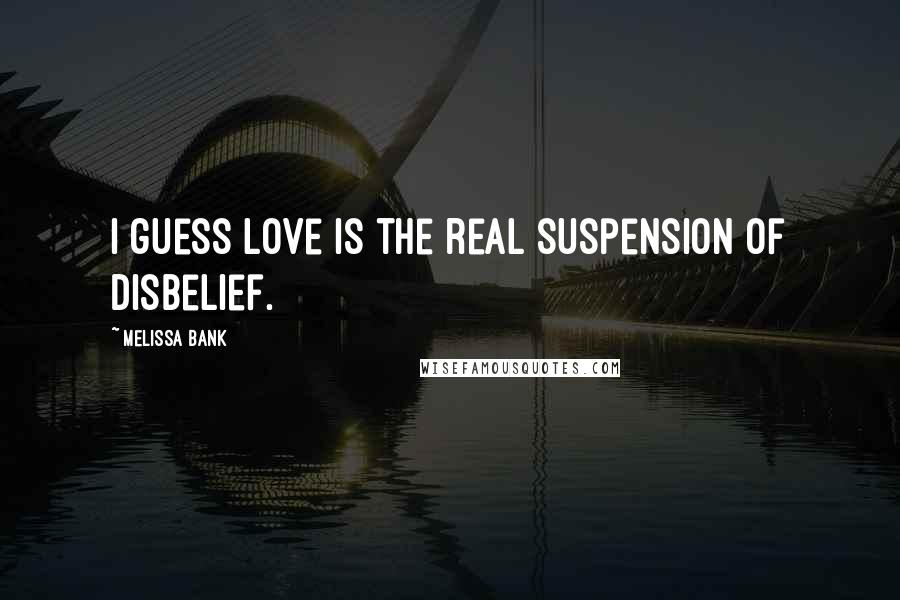 Melissa Bank quotes: I guess love is the real suspension of disbelief.