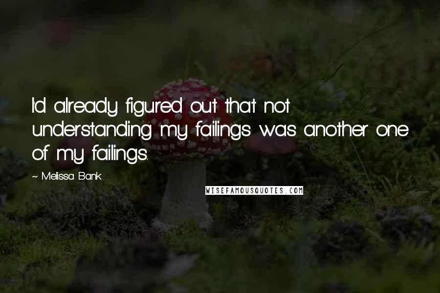 Melissa Bank quotes: I'd already figured out that not understanding my failings was another one of my failings.