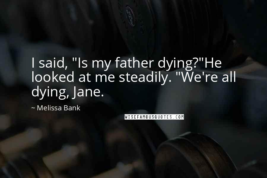 """Melissa Bank quotes: I said, """"Is my father dying?""""He looked at me steadily. """"We're all dying, Jane."""
