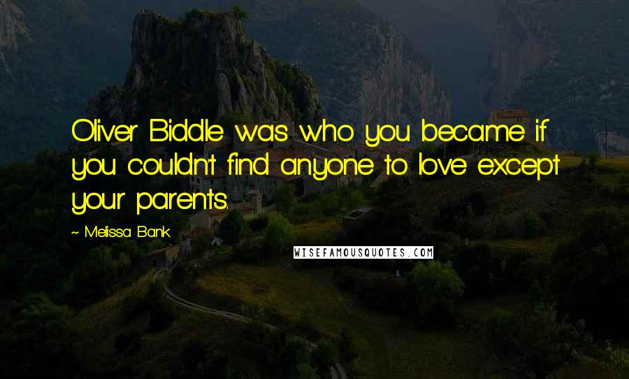 Melissa Bank quotes: Oliver Biddle was who you became if you couldn't find anyone to love except your parents.