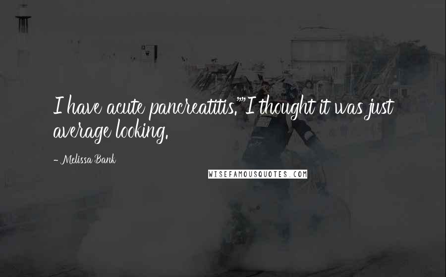 """Melissa Bank quotes: I have acute pancreatitis.""""""""I thought it was just average looking."""