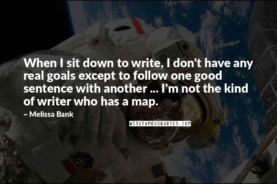 Melissa Bank quotes: When I sit down to write, I don't have any real goals except to follow one good sentence with another ... I'm not the kind of writer who has a