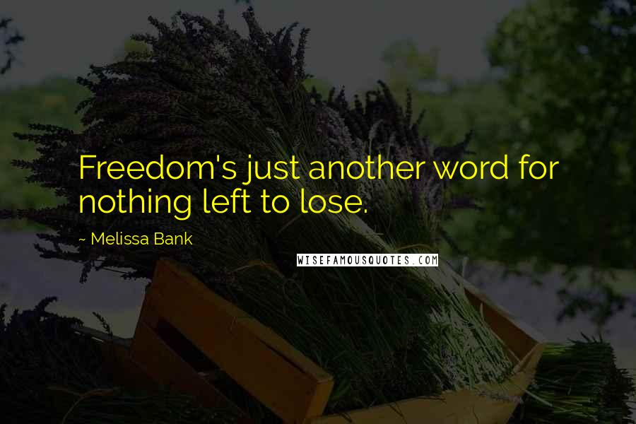 Melissa Bank quotes: Freedom's just another word for nothing left to lose.
