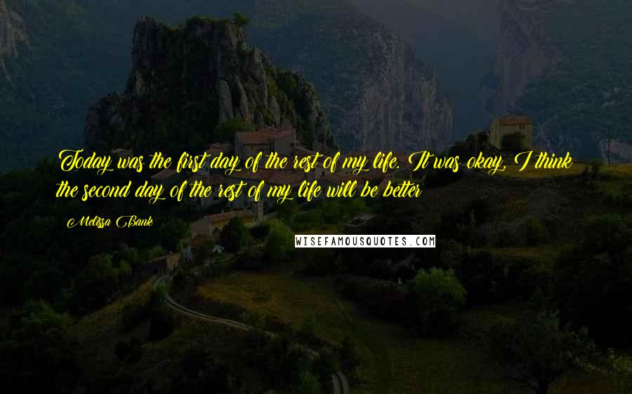 Melissa Bank quotes: Today was the first day of the rest of my life. It was okay, I think the second day of the rest of my life will be better