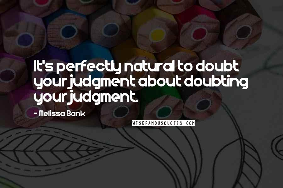 Melissa Bank quotes: It's perfectly natural to doubt your judgment about doubting your judgment.