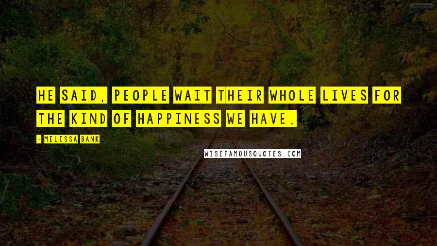 Melissa Bank quotes: He said, People wait their whole lives for the kind of happiness we have.