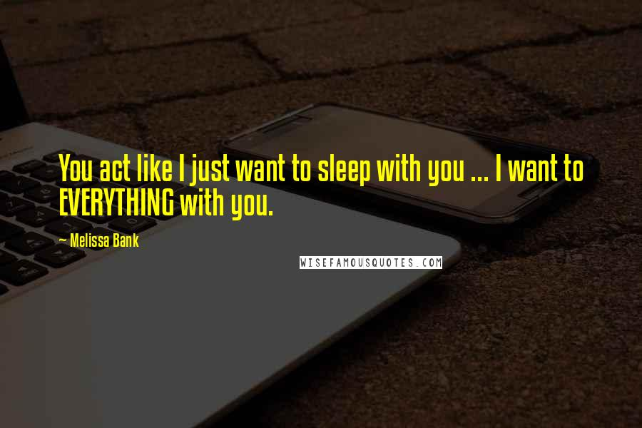 Melissa Bank quotes: You act like I just want to sleep with you ... I want to EVERYTHING with you.