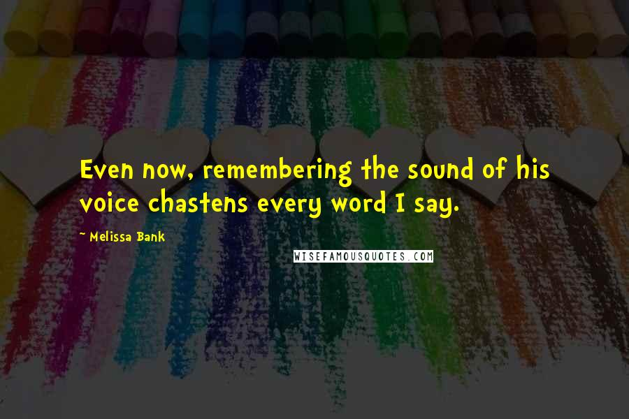 Melissa Bank quotes: Even now, remembering the sound of his voice chastens every word I say.
