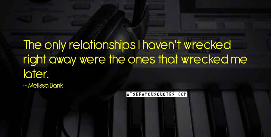 Melissa Bank quotes: The only relationships I haven't wrecked right away were the ones that wrecked me later.