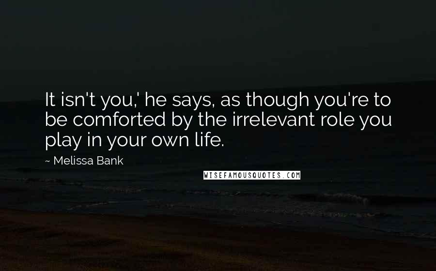 Melissa Bank quotes: It isn't you,' he says, as though you're to be comforted by the irrelevant role you play in your own life.