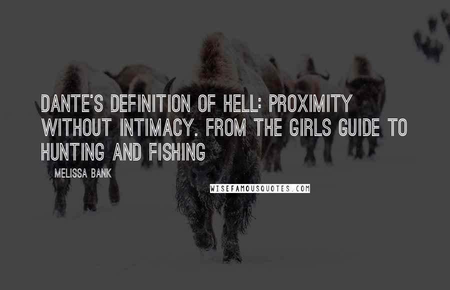Melissa Bank quotes: Dante's definition of hell: proximity without intimacy. From the Girls Guide to Hunting and Fishing