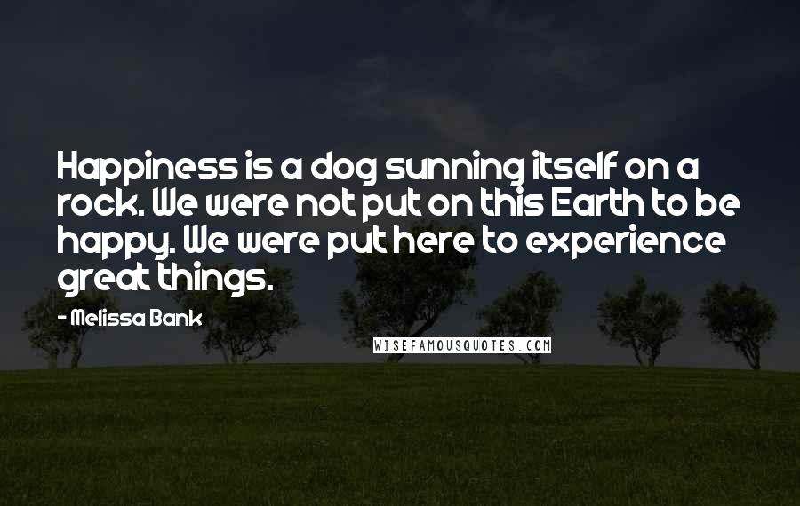 Melissa Bank quotes: Happiness is a dog sunning itself on a rock. We were not put on this Earth to be happy. We were put here to experience great things.