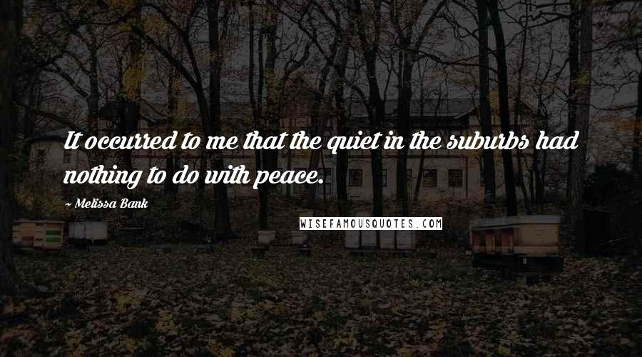 Melissa Bank quotes: It occurred to me that the quiet in the suburbs had nothing to do with peace.