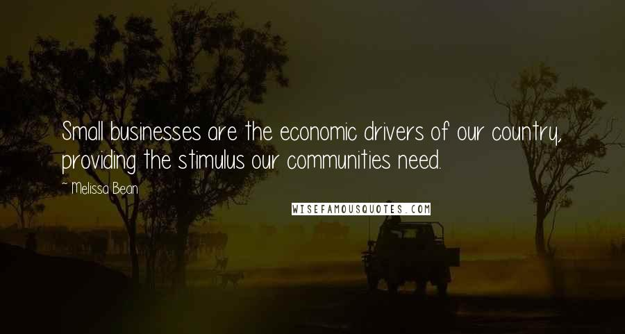 Melissa Bean quotes: Small businesses are the economic drivers of our country, providing the stimulus our communities need.
