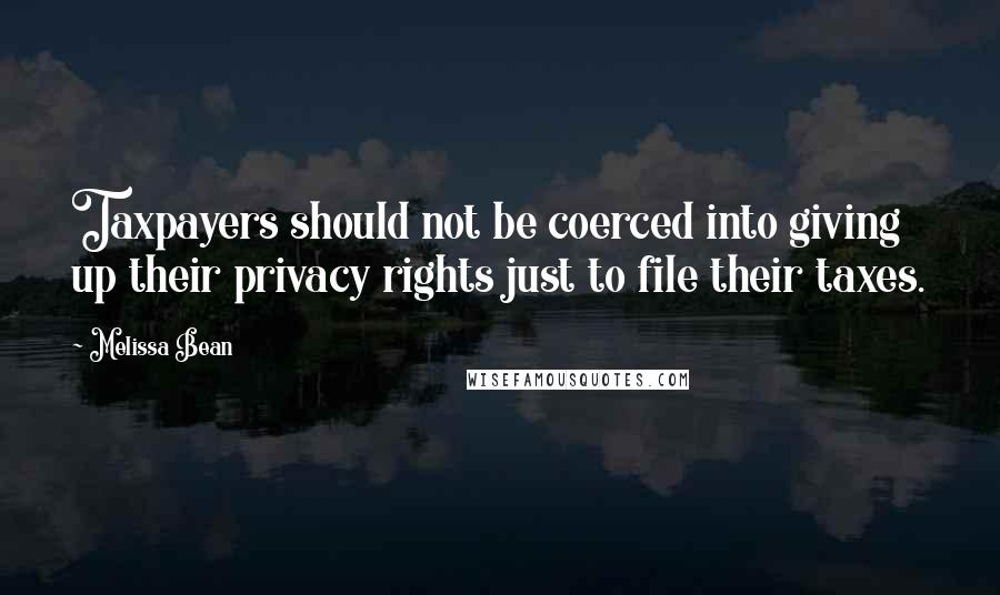 Melissa Bean quotes: Taxpayers should not be coerced into giving up their privacy rights just to file their taxes.