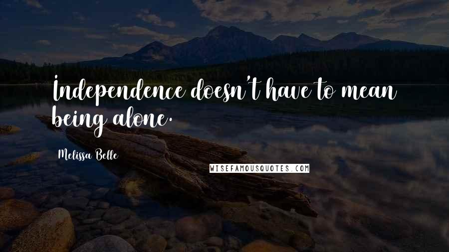 Melissa Belle quotes: Independence doesn't have to mean being alone.