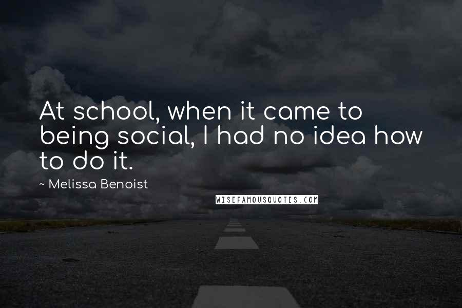 Melissa Benoist quotes: At school, when it came to being social, I had no idea how to do it.