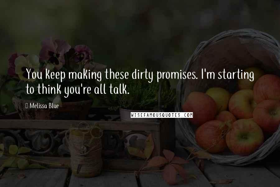 Melissa Blue quotes: You keep making these dirty promises. I'm starting to think you're all talk.