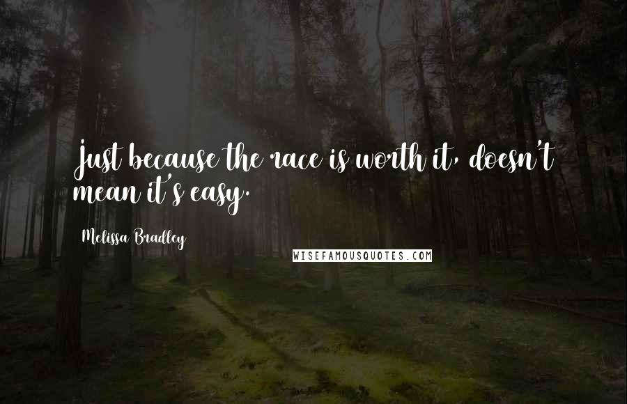 Melissa Bradley quotes: Just because the race is worth it, doesn't mean it's easy.