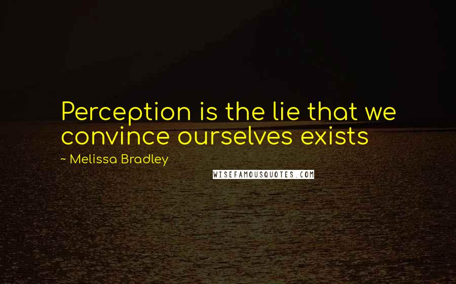 Melissa Bradley quotes: Perception is the lie that we convince ourselves exists