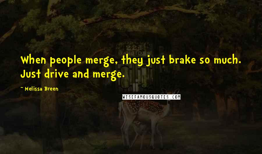 Melissa Breen quotes: When people merge, they just brake so much. Just drive and merge.