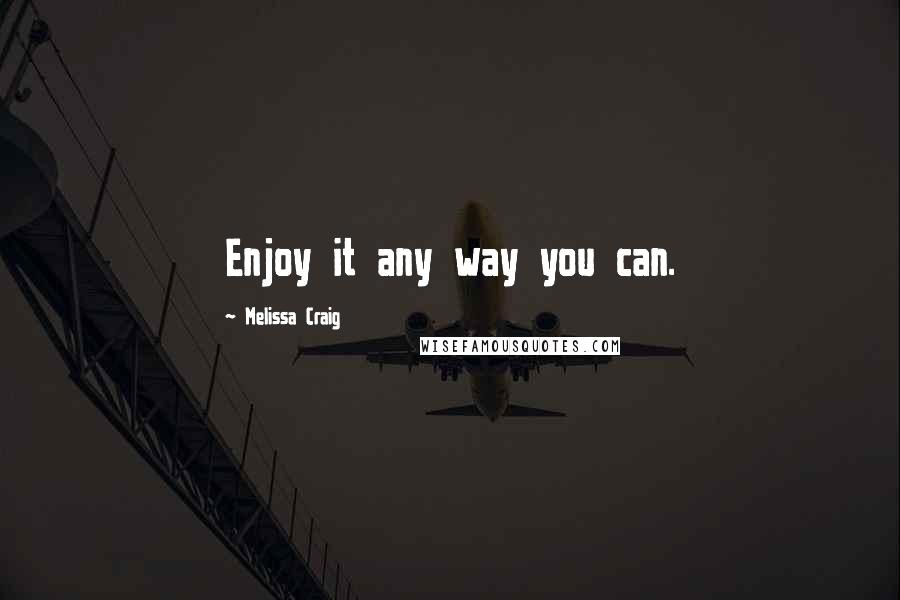 Melissa Craig quotes: Enjoy it any way you can.