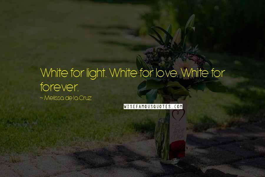 Melissa De La Cruz quotes: White for light. White for love. White for forever.