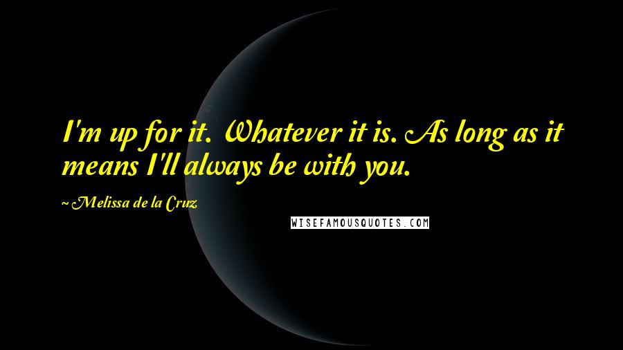 Melissa De La Cruz quotes: I'm up for it. Whatever it is. As long as it means I'll always be with you.