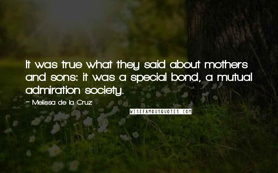 Melissa De La Cruz quotes: It was true what they said about mothers and sons: it was a special bond, a mutual admiration society.