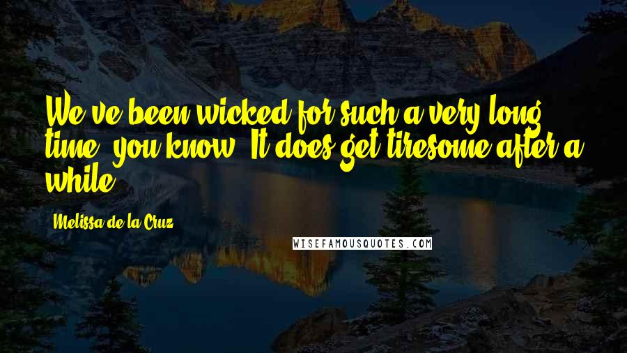 Melissa De La Cruz quotes: We've been wicked for such a very long time, you know. It does get tiresome after a while.