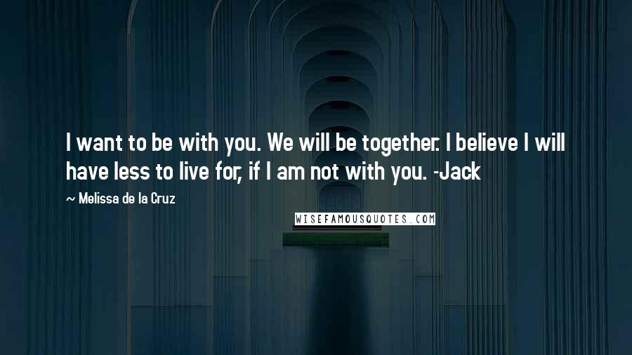 Melissa De La Cruz quotes: I want to be with you. We will be together. I believe I will have less to live for, if I am not with you. -Jack