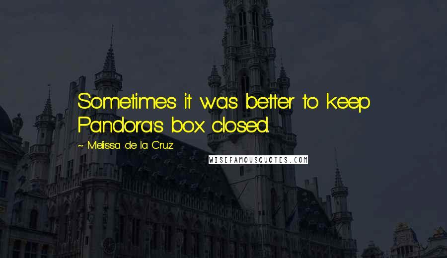 Melissa De La Cruz quotes: Sometimes it was better to keep Pandora's box closed.