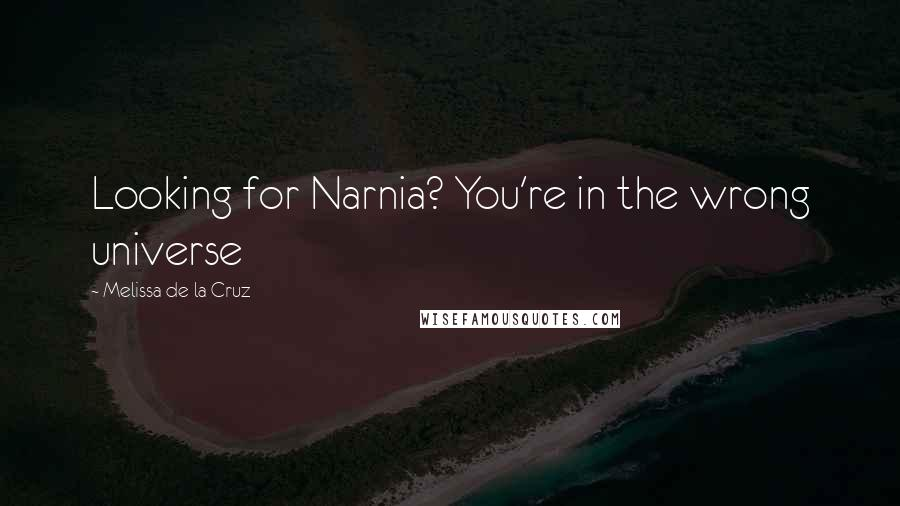 Melissa De La Cruz quotes: Looking for Narnia? You're in the wrong universe