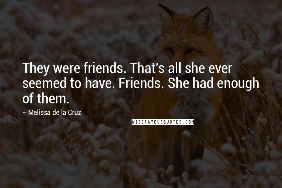 Melissa De La Cruz quotes: They were friends. That's all she ever seemed to have. Friends. She had enough of them.